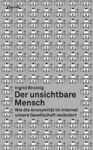 Ingrid Brodnig: Der unsichtbare Mensch – Wie die Anonymität im Internet unsere Gesellschaft verändert. Wien: Czernin Verlag, 2013, € 18,90.